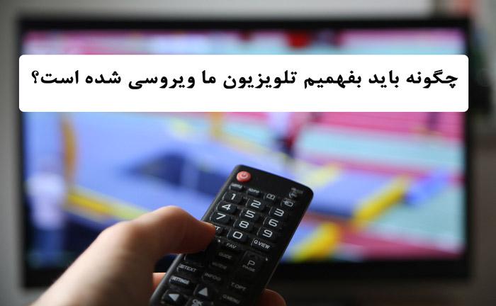 چگونه باید بفهمیم تلویزیون ما ویروسی شده است؟