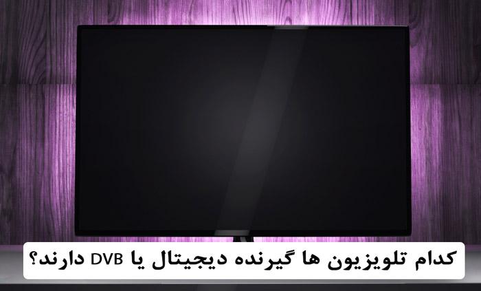 کدام تلویزیون ها گیرنده دیجیتال یا DVB دارند؟